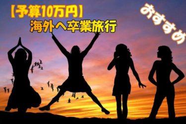 卒業旅行 海外の格安プラン【予算10万円】