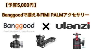【予算5,000円】Banggoodで揃えるFIMI PALM アクセサリー