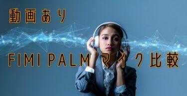 【最新】FIMI PALM マイク比較 アップデートで改善?【比較動画あり】