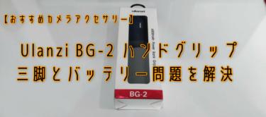 【おすすめ】 Ulanzi BG-2 ハンドグリップで三脚とバッテリー問題を解決【カメラアクセサリー】