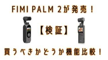 【検証】FIMI PALM 2が発売!買うべきかどうか機能比較!