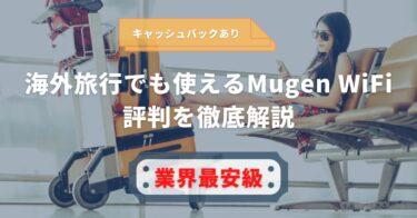 【キャッシュバックあり】海外旅行でも使えるMugen WiFiの評判を徹底解説【業界最安級】