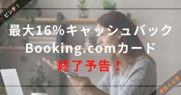 【ピンチ!】最大16%キャッシュバックのBooking.comカードが終了予告!